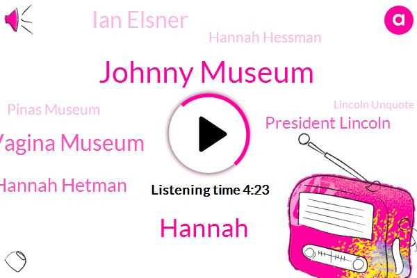 Johnny Museum,Hannah,Vagina Museum,Hannah Hetman,President Lincoln,Ian Elsner,Hannah Hessman,Pinas Museum,Lincoln Unquote,Apollo Eleven,Hanna,Iceland,Director,Paul,Causton,New York,ABE,London,DC,Writer