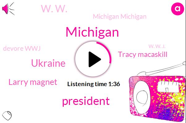 Michigan,President Trump,Ukraine,Larry Magnet,Tracy Macaskill,W. W.,Michigan Michigan,Devore Wwj,W. W. J.,Twenty Nine Degrees,Nine Fifty W