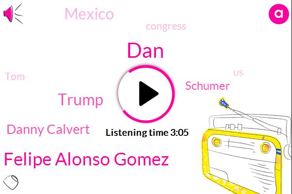 DAN,Felipe Alonso Gomez,Donald Trump,Danny Calvert,Schumer,Mexico,Congress,TOM,United States,President Trump,Pelosi,Eight Year,Forty Nine Degrees,Eight-Year