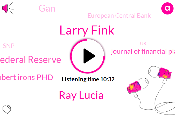 Larry Fink,Ray Lucia,Federal Reserve,Robert Irons Phd,Journal Of Financial Planning,GAN,European Central Bank,SNP,United States,Kudlow,Cnbc,U S China,Robert
