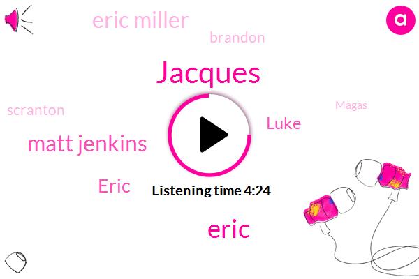 Jacques,Matt Jenkins,Eric,Luke,Eric Miller,Brandon,Seven,Scranton,Magas,Jacques L'amour,Google,Dalton Matt,Pennsylvania,Grayson,One Of Those,First,ONE,Magas Magas,DAY