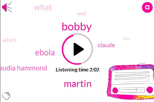 Bobby,Martin,Ebola,Claudia Hammond,Claude