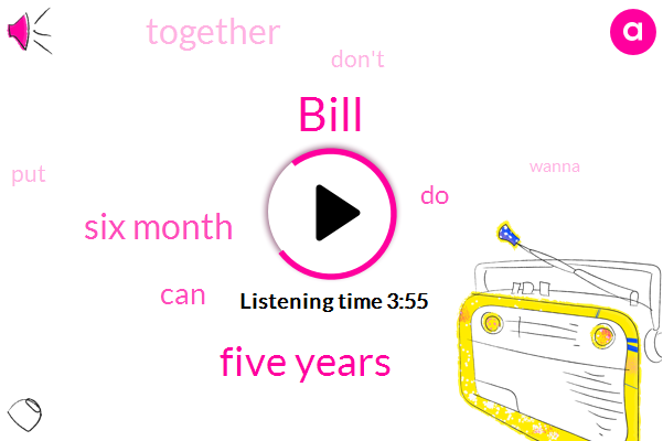 Bill,Five Years,Six Month