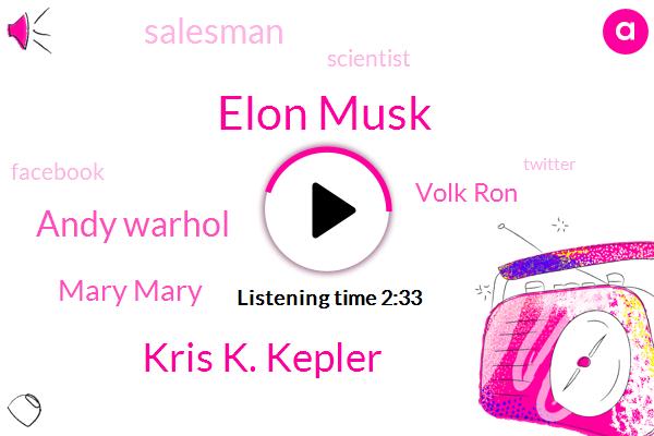 Elon Musk,Kris K. Kepler,Andy Warhol,Mary Mary,Volk Ron,Salesman,Scientist,Facebook,Twitter,K. K. Aria