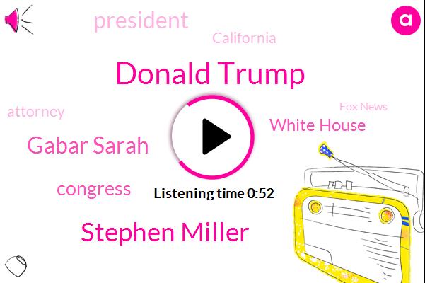 Donald Trump,President Trump,Fox News,Stephen Miller,California,Gabar Sarah,Congress,ABC,White House,Attorney