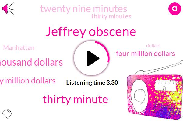 Jeffrey Obscene,Thirty Minute,Hundred Thousand Dollars,Twenty Million Dollars,Four Million Dollars,Twenty Nine Minutes,Thirty Minutes