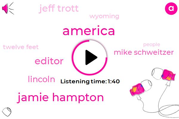 America,Jamie Hampton,Editor,Mike Schweitzer,Lincoln,Jeff Trott,Wyoming,Twelve Feet