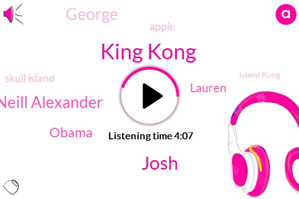 King Kong,Skull Island,Island Kung,Yangtze River,Apple,Josh,R Mcneill Alexander,Barack Obama,Lauren,George