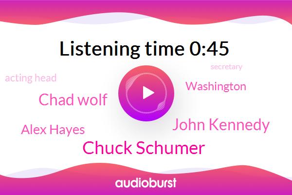 Washington,Chuck Schumer,John Kennedy,Acting Head,Chad Wolf,Secretary,United States,Senator,Alex Hayes