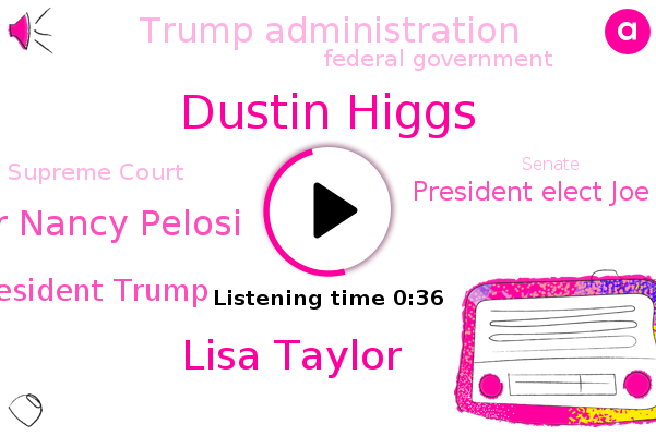 Trump Administration,Dustin Higgs,Lisa Taylor,House Speaker Nancy Pelosi,President Trump,Federal Government,Supreme Court,Senate,President Elect Joe Biden
