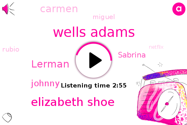 Wells Adams,Netflix,Elizabeth Shoe,Lerman,NBD,Johnny,WGN,Sabrina,NYU,Delhi,Carmen,Miguel,Rubio