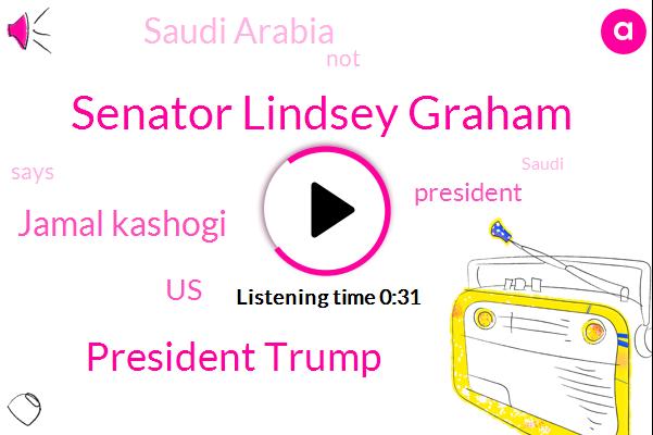 Saudi Arabia,United States,Senator Lindsey Graham,President Trump,Jamal Kashogi,One Hundred Ten Billion Dollars
