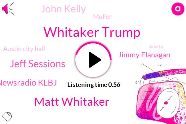 Whitaker Trump,Matt Whitaker,Jeff Sessions,Newsradio Klbj,Attorney,Acting Attorney General,Austin City Hall,Travis County,Jimmy Flanagan,Austin,John Kelly,Marijuana,Muller