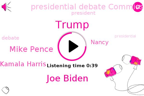 Presidential Debate Commission,Donald Trump,Joe Biden,Mike Pence,Kamala Harris,President Trump,Nancy