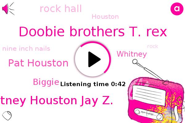 Doobie Brothers T. Rex,Rock Hall,Whitney Houston Jay Z.,Nine Inch Nails,Pat Houston,Biggie,Houston,Whitney