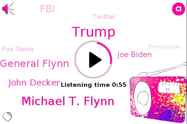 Michael T. Flynn,Donald Trump,General Flynn,John Decker,FBI,Twitter,FOX,Pennsylvania,Joe Biden,America,Fox News
