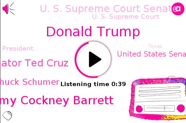 United States Senate,Donald Trump,U. S. Supreme Court Senate,U. S. Supreme Court,Justice Amy Cockney Barrett,Senator Ted Cruz,Chuck Schumer,President Trump,Texas,New York,Principal