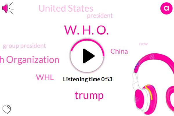 World Health Organization,China,W. H. O.,United States,Donald Trump,WHL,President Trump,Group President