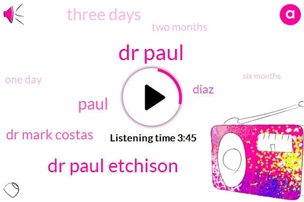 Dr Paul,Dr Paul Etchison,Paul,Dr Mark Costas,Diaz,Three Days,Two Months,One Day,Six Months,Four Days,Six Weeks,One Week,Six Days,Two Days,Two Day