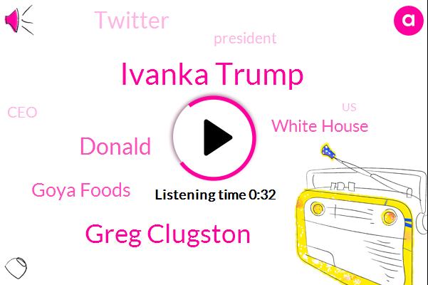 Goya Foods,Ivanka Trump,White House,President Trump,Greg Clugston,United States,Twitter,CEO,Donald Trump