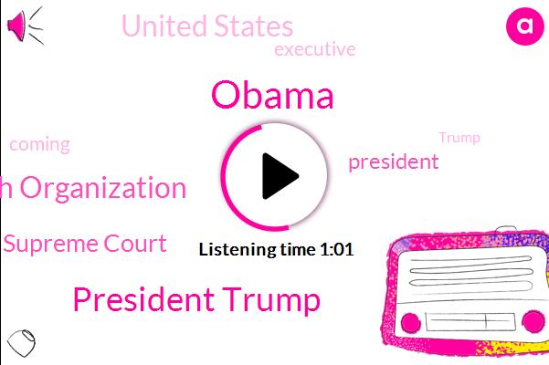 President Trump,United States,Barack Obama,World Health Organization,Supreme Court,Executive