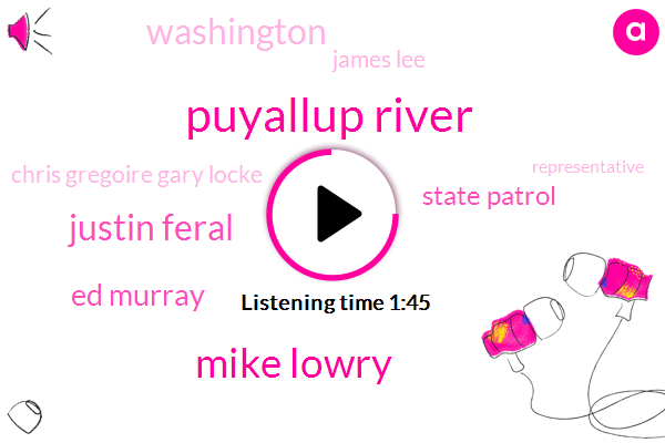Puyallup River,Mike Lowry,Justin Feral,Ed Murray,State Patrol,Washington,James Lee,Chris Gregoire Gary Locke,Representative,Seattle,Unesco,Yamaha,Thirty Four Minutes,Forty Six Year,Ten Minutes,Fifty Year,Four Years