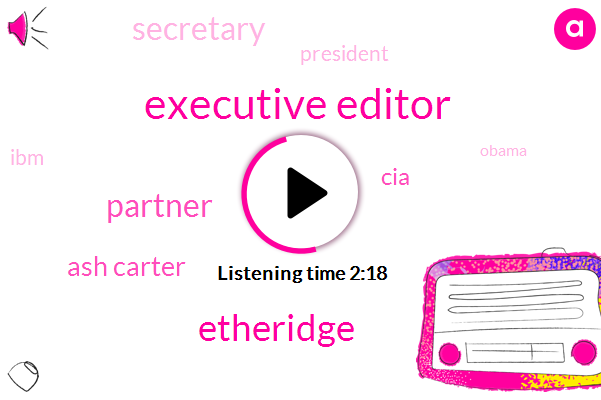 Executive Editor,Etheridge,Partner,Ash Carter,CIA,Secretary,President Trump,Barack Obama,India,IBM,Harvard University,Rico,Silicon Valley
