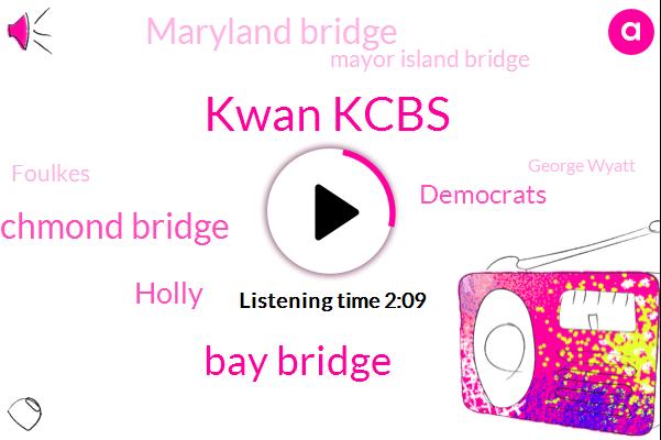 Kwan Kcbs,Bay Bridge,Richmond Bridge,Holly,Democrats,Maryland Bridge,Mayor Island Bridge,Foulkes,George Wyatt,Golden Gate,Mullahs,George Raskin,CBS,Mountain House Parkway,Dublin,Livermore Valley,Chilton,Dave,Tracy,KIM
