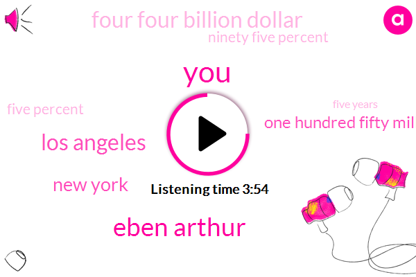 Eben Arthur,Los Angeles,New York,One Hundred Fifty Million Dollars,Four Four Billion Dollar,Ninety Five Percent,Five Percent,Five Years,Seven Days,Two Years