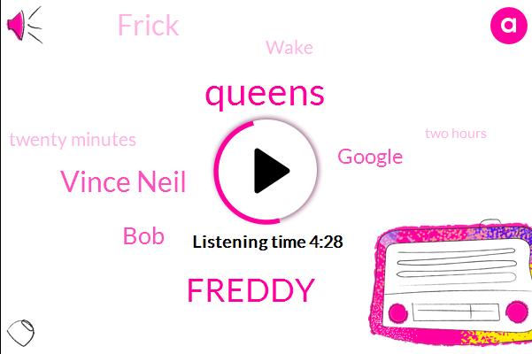 Queens,Freddy,Vince Neil,BOB,Google,Frick,Wake,Twenty Minutes,Two Hours,Twenty Twenty One Minutes,Forty Five Minutes
