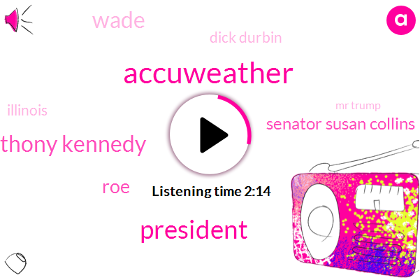 Accuweather,President Trump,Anthony Kennedy,ROE,Senator Susan Collins,Wade,ABC,Dick Durbin,Illinois,Mr Trump,Donavan,GOP,Neal Gorsuch,Senator,One Hundred Degrees,Twenty Two Minutes