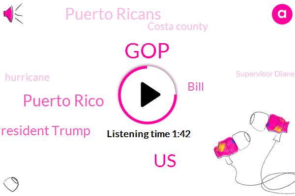 GOP,United States,Puerto Rico,President Trump,Puerto Ricans,Bill,Costa County,Hurricane,Supervisor Diane Burgess,Costa,California,Six Hundred Seventy Five Billion Dollars,Five Billion Dollars,Ten Years