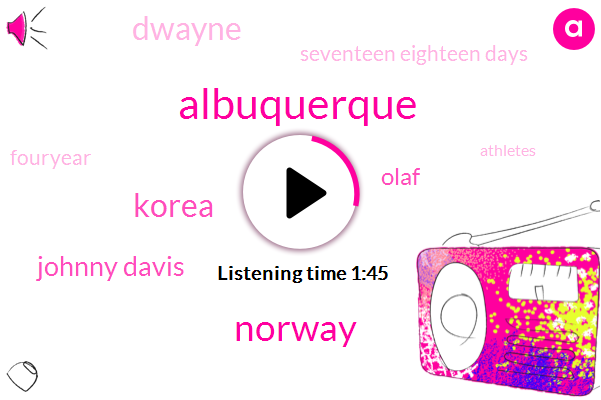 Albuquerque,Norway,Korea,Johnny Davis,Olaf,Dwayne,Seventeen Eighteen Days,Fouryear