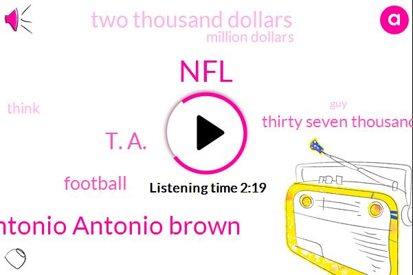 Antonio Antonio Brown,NFL,T. A.,Football,Thirty Seven Thousand Dollars,Two Thousand Dollars,Million Dollars