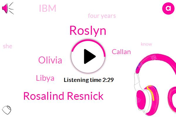 Roslyn,Rosalind Resnick,Olivia,Libya,Callan,IBM,Four Years