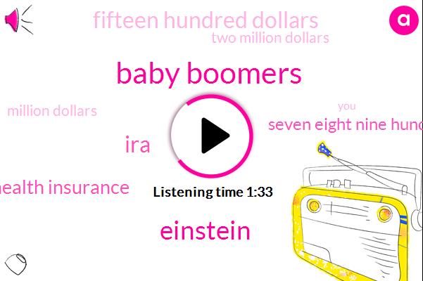 Baby Boomers,Einstein,IRA,Health Insurance,Seven Eight Nine Hundred Dollars,Fifteen Hundred Dollars,Two Million Dollars,Million Dollars