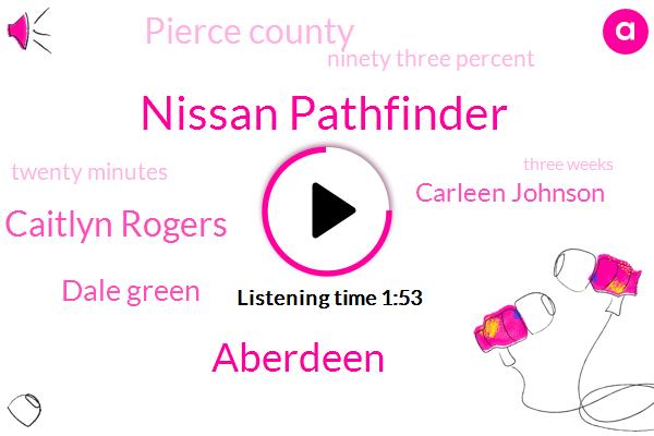 Nissan Pathfinder,Aberdeen,Caitlyn Rogers,Dale Green,Komo,Carleen Johnson,Pierce County,Ninety Three Percent,Twenty Minutes,Three Weeks,Five Year,Ten Year