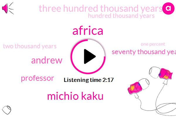 Africa,Michio Kaku,Andrew,Professor,Seventy Thousand Years,Three Hundred Thousand Years,Hundred Thousand Years,Two Thousand Years,One Percent