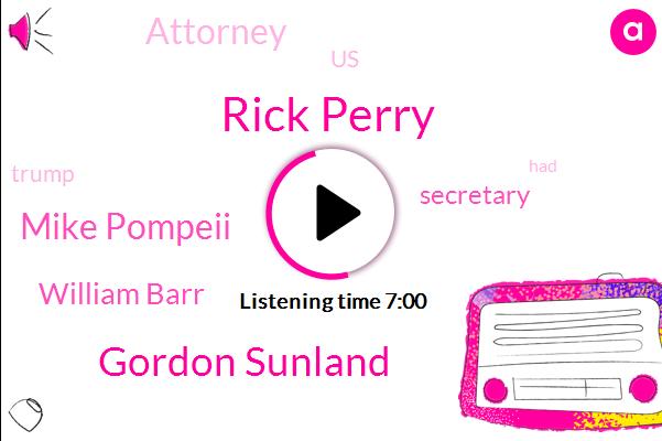 Rick Perry,United States,Gordon Sunland,Mike Pompeii,Attorney,William Barr,Secretary,Million Dollars,Two Weeks