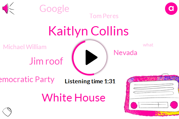 Kaitlyn Collins,White House,Jim Roof,Nevada Democratic Party,Nevada,Google,Tom Peres,Michael William