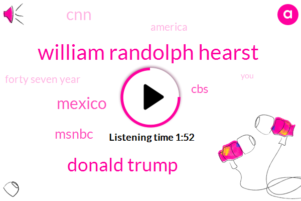 William Randolph Hearst,Donald Trump,Mexico,Msnbc,CBS,CNN,America,Forty Seven Year