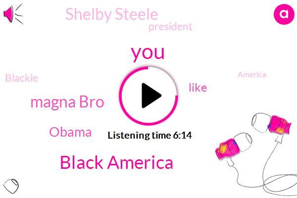Black America,Magna Bro,Barack Obama,Shelby Steele,President Trump,Blackie,America,Bill,Fraud