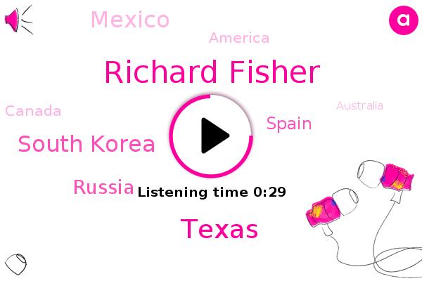 Richard Fisher,South Korea,Russia,Texas,Spain,Mexico,America,Canada,Australia
