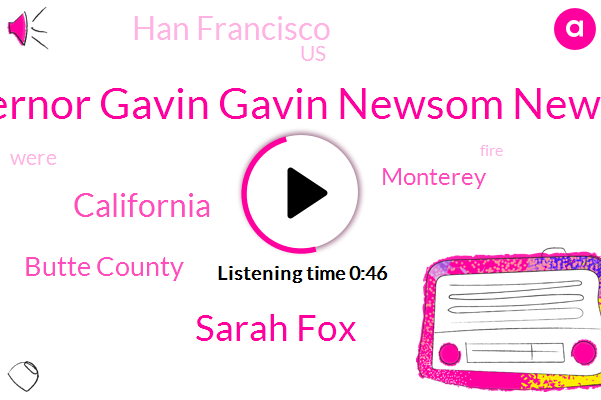 Governor Gavin Gavin Newsom Newsom,California,Butte County,Monterey,Sarah Fox,Han Francisco,United States
