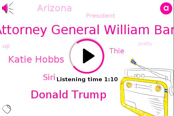Attorney General William Barr,Donald Trump,Katie Hobbs,Siri,Arizona,President Trump,Thie