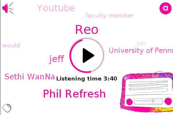REO,Sethi Wanna,University Of Pennsylvania,Youtube,Phil Refresh,Jeff,Faculty Member