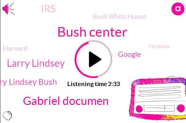 Bush Center,Gabriel Documen,Larry Lindsey,Larry Lindsey Bush,Google,Bush White House,IRS,Harvard,Facebook,Brian,Producer,Josh,Ninety One Percent