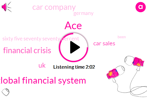 ACE,Global Financial System,Financial Crisis,UK,Car Sales,Car Company,Germany,Sixty Five Seventy Seventy Percent
