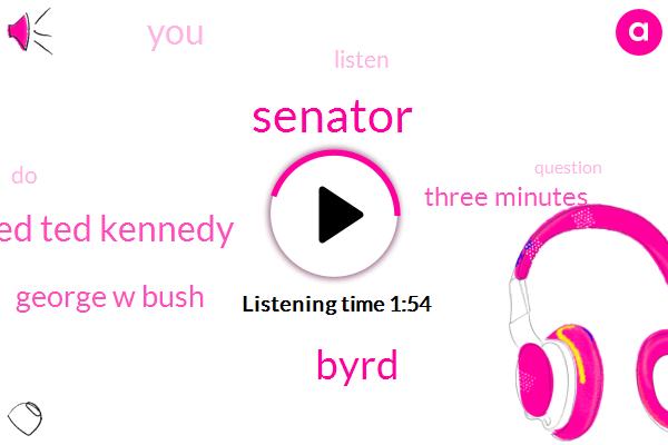 Senator,Byrd,Ted Ted Kennedy,George W Bush,Three Minutes