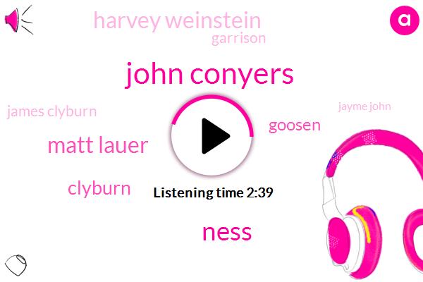 John Conyers,Ness,Matt Lauer,Clyburn,Goosen,Harvey Weinstein,Garrison,James Clyburn,Jayme John,Quavering,John Conyers Nancy Pelosi,John Conyers Clyburn,Conyers